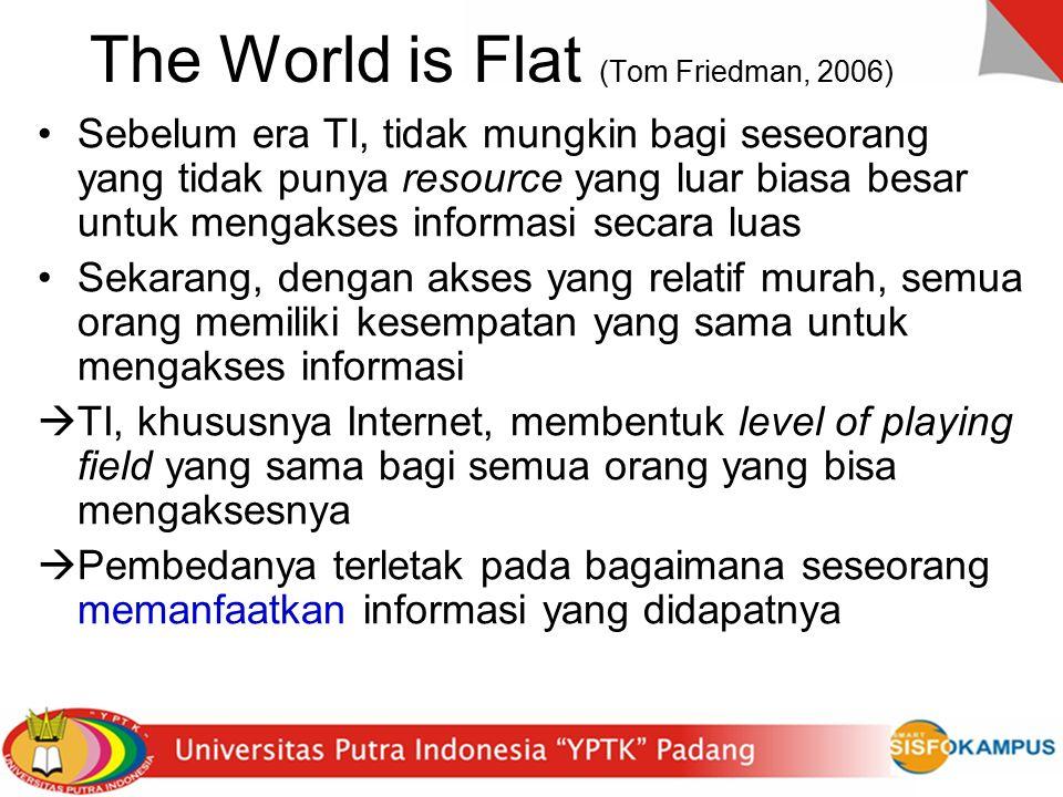 10 Flatteners (Tom Friedman, 2006) Flattener #1: runtuhnya tembok Berlin 9/11/89 –Simbol runtuhnya dunia otoriter dan munculnya tatanan yang lebih demokratik, berorientasi pasar bebas, dan berprinsip pada konsensus Flattener #2: munculnya web dan Netscape –Simbol munculnya konektivitas informasi (dan segala yang terkait dengannya, termasuk orang) Flattener #3: munculnya sistem workflow –Sistem produksi yang melibatkan banyak pihak yang terkoordinir dalam workflow yang solid –Didukung oleh standar/protokol komunikasi data (mis: http, xml)