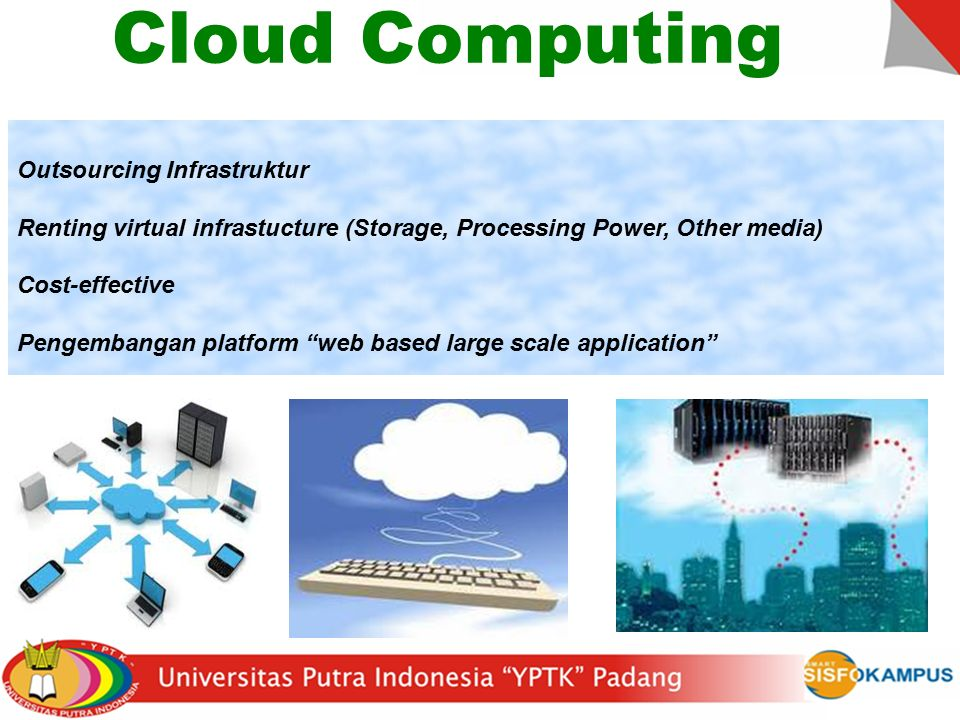 Cloud Computing Outsourcing Infrastruktur Renting virtual infrastucture (Storage, Processing Power, Other media) Cost-effective Pengembangan platform