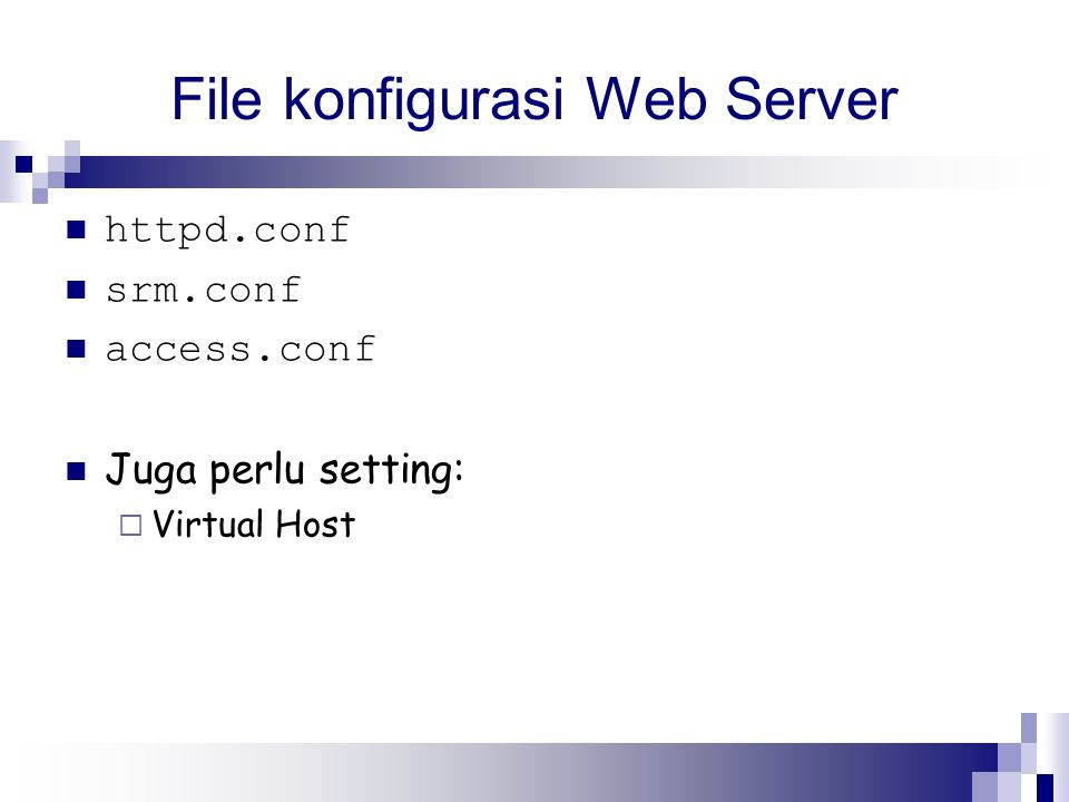 File konfigurasi Web Server httpd.conf srm.conf access.conf Juga perlu setting:  Virtual Host