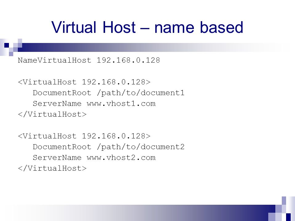 Virtual Host – name based NameVirtualHost 192.168.0.128 DocumentRoot /path/to/document1 ServerName www.vhost1.com DocumentRoot /path/to/document2 ServerName www.vhost2.com