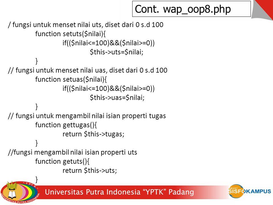 / fungsi untuk menset nilai uts, diset dari 0 s.d 100 function setuts($nilai){ if(($nilai =0)) $this->uts=$nilai; } // fungsi untuk menset nilai uas, diset dari 0 s.d 100 function setuas($nilai){ if(($nilai =0)) $this->uas=$nilai; } // fungsi untuk mengambil nilai isian properti tugas function gettugas(){ return $this->tugas; } //fungsi mengambil nilai isian properti uts function getuts(){ return $this->uts; } Cont.