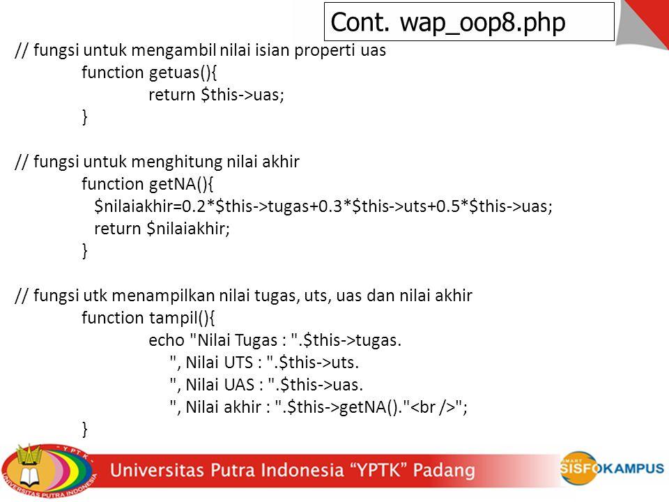 // fungsi untuk mengambil nilai isian properti uas function getuas(){ return $this->uas; } // fungsi untuk menghitung nilai akhir function getNA(){ $nilaiakhir=0.2*$this->tugas+0.3*$this->uts+0.5*$this->uas; return $nilaiakhir; } // fungsi utk menampilkan nilai tugas, uts, uas dan nilai akhir function tampil(){ echo Nilai Tugas : .$this->tugas.