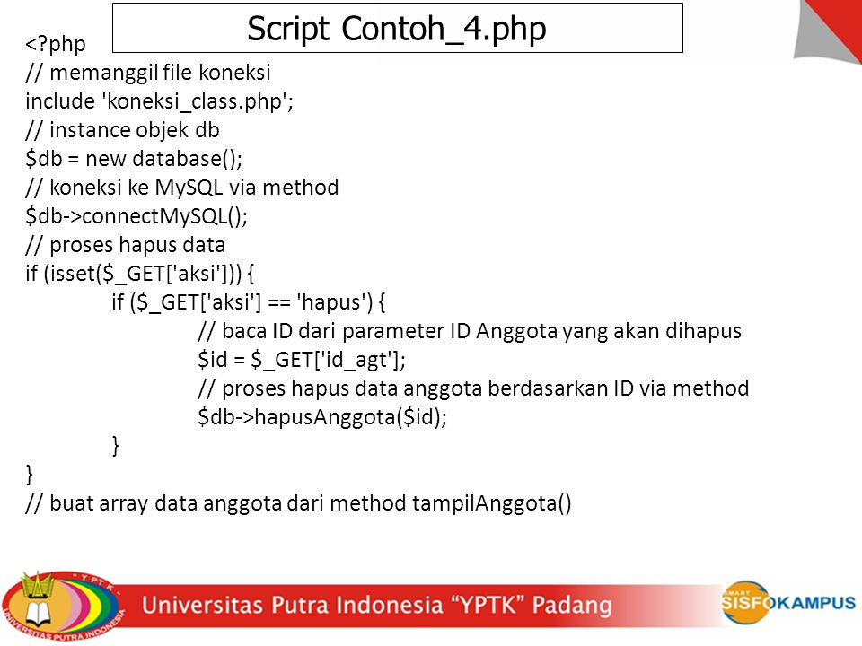 < php // memanggil file koneksi include koneksi_class.php ; // instance objek db $db = new database(); // koneksi ke MySQL via method $db->connectMySQL(); // proses hapus data if (isset($_GET[ aksi ])) { if ($_GET[ aksi ] == hapus ) { // baca ID dari parameter ID Anggota yang akan dihapus $id = $_GET[ id_agt ]; // proses hapus data anggota berdasarkan ID via method $db->hapusAnggota($id); } // buat array data anggota dari method tampilAnggota() Script Contoh_4.php