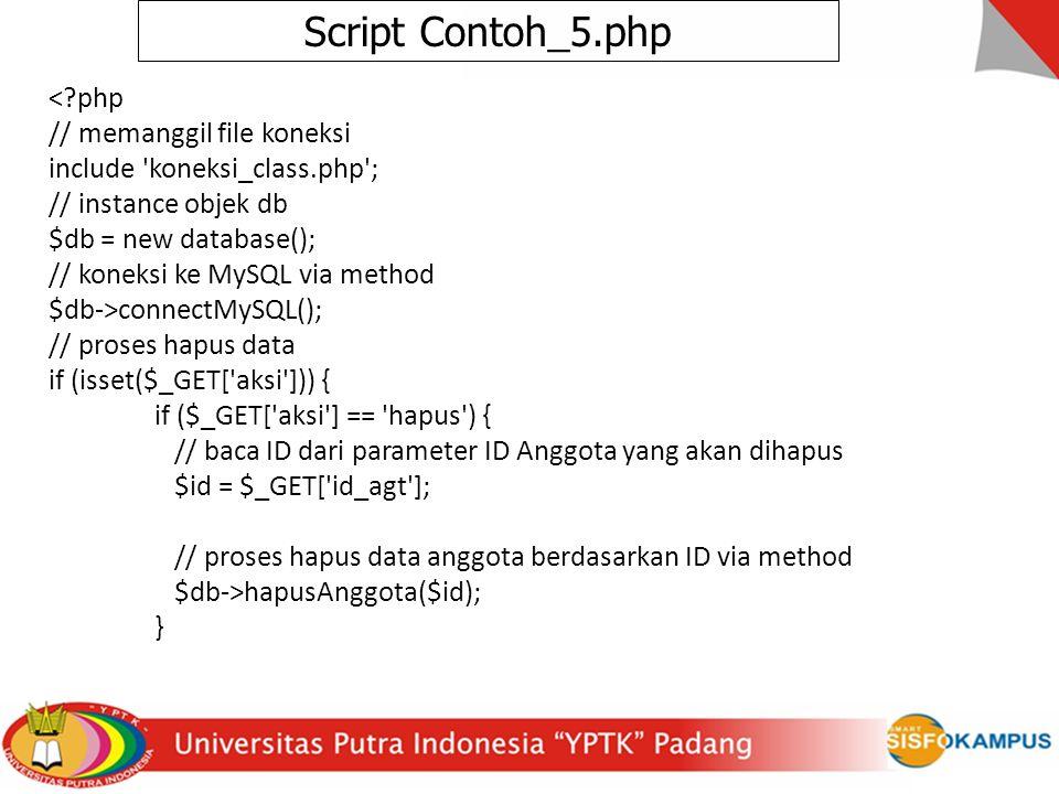 Script Contoh_5.php < php // memanggil file koneksi include koneksi_class.php ; // instance objek db $db = new database(); // koneksi ke MySQL via method $db->connectMySQL(); // proses hapus data if (isset($_GET[ aksi ])) { if ($_GET[ aksi ] == hapus ) { // baca ID dari parameter ID Anggota yang akan dihapus $id = $_GET[ id_agt ]; // proses hapus data anggota berdasarkan ID via method $db->hapusAnggota($id); }