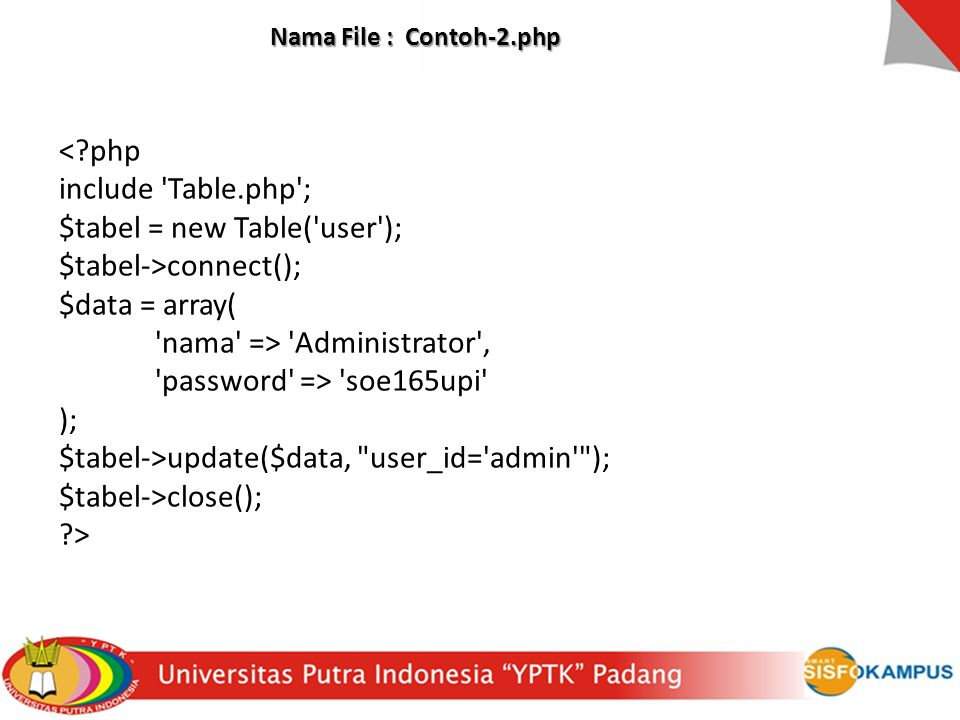 Nama File : Contoh-2.php <?php include Table.php ; $tabel = new Table( user ); $tabel->connect(); $data = array( nama => Administrator , password => soe165upi ); $tabel->update($data, user_id= admin ); $tabel->close(); ?>