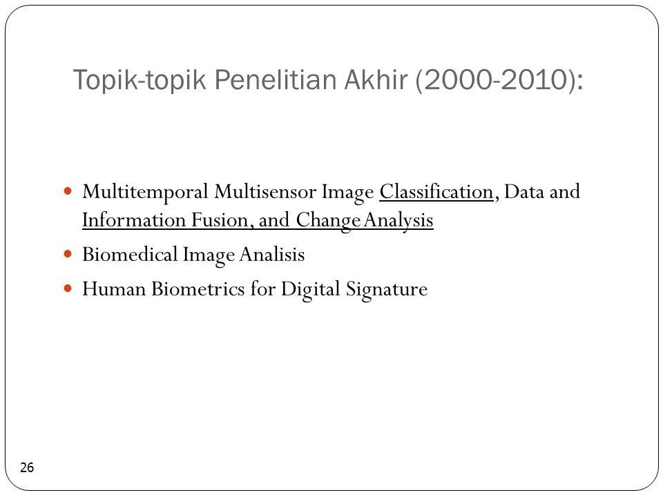 Topik-topik Penelitian Akhir (2000-2010): 26 Multitemporal Multisensor Image Classification, Data and Information Fusion, and Change Analysis Biomedical Image Analisis Human Biometrics for Digital Signature