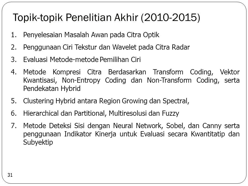 Topik-topik Penelitian Akhir (2010-2015) 31 1.Penyelesaian Masalah Awan pada Citra Optik 2.Penggunaan Ciri Tekstur dan Wavelet pada Citra Radar 3.Evaluasi Metode-metode Pemilihan Ciri 4.Metode Kompresi Citra Berdasarkan Transform Coding, Vektor Kwantisasi, Non-Entropy Coding dan Non-Transform Coding, serta Pendekatan Hybrid 5.Clustering Hybrid antara Region Growing dan Spectral, 6.Hierarchical dan Partitional, Multiresolusi dan Fuzzy 7.Metode Deteksi Sisi dengan Neural Network, Sobel, dan Canny serta penggunaan Indikator Kinerja untuk Evaluasi secara Kwantitatip dan Subyektip