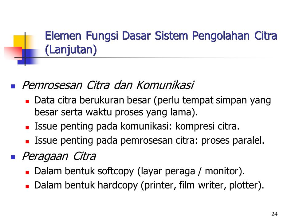 24 Elemen Fungsi Dasar Sistem Pengolahan Citra (Lanjutan) Pemrosesan Citra dan Komunikasi Data citra berukuran besar (perlu tempat simpan yang besar s