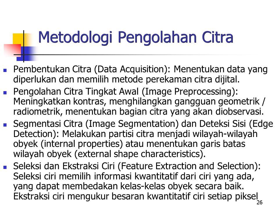 26 Metodologi Pengolahan Citra Pembentukan Citra (Data Acquisition): Menentukan data yang diperlukan dan memilih metode perekaman citra dijital. Pengo
