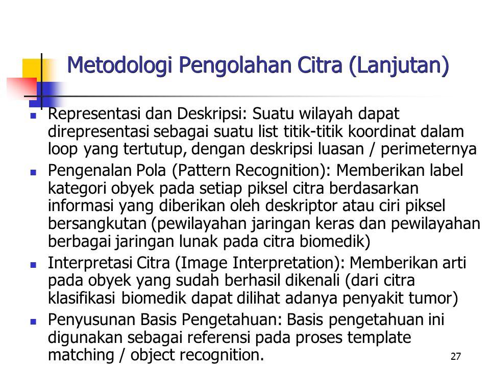 27 Metodologi Pengolahan Citra (Lanjutan) Representasi dan Deskripsi: Suatu wilayah dapat direpresentasi sebagai suatu list titik-titik koordinat dala