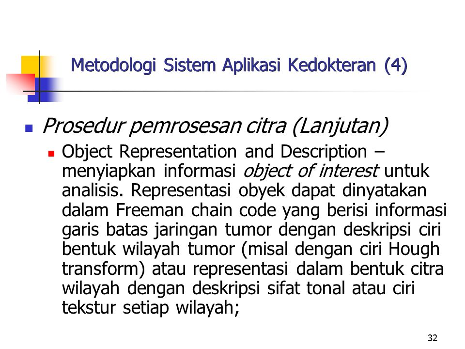 32 Metodologi Sistem Aplikasi Kedokteran (4) Prosedur pemrosesan citra (Lanjutan) Object Representation and Description – menyiapkan informasi object of interest untuk analisis.