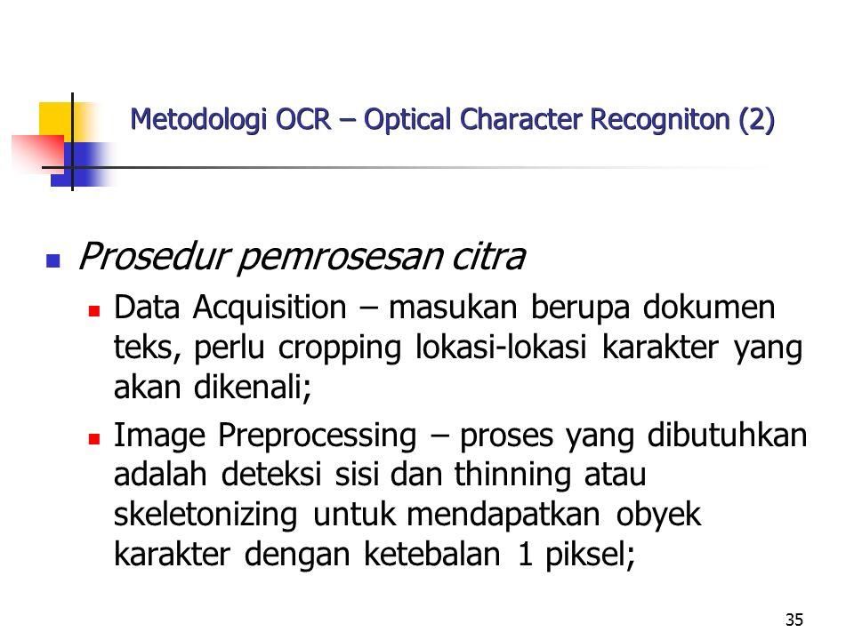 35 Metodologi OCR – Optical Character Recogniton (2) Prosedur pemrosesan citra Data Acquisition – masukan berupa dokumen teks, perlu cropping lokasi-l