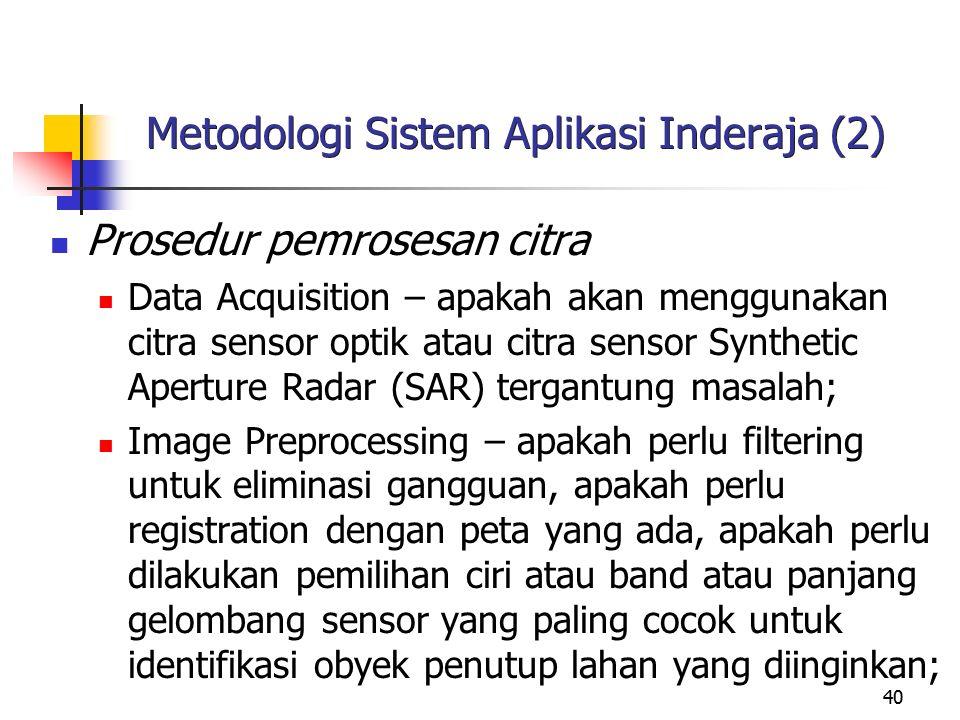 40 Metodologi Sistem Aplikasi Inderaja (2) Prosedur pemrosesan citra Data Acquisition – apakah akan menggunakan citra sensor optik atau citra sensor S