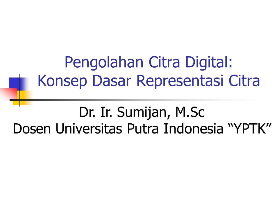 """Pengolahan Citra Digital: Konsep Dasar Representasi Citra Dr. Ir. Sumijan, M.Sc Dosen Universitas Putra Indonesia """"YPTK"""""""