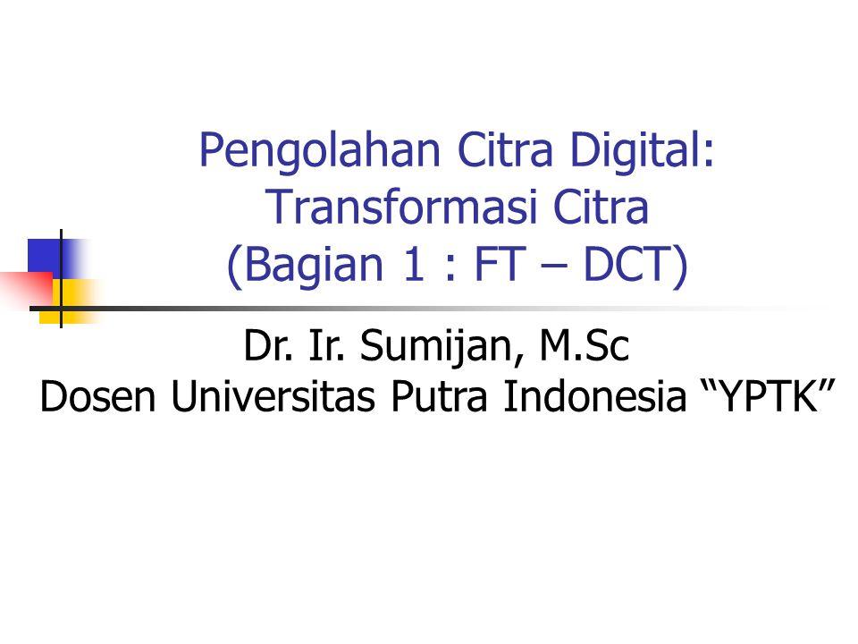 "Pengolahan Citra Digital: Transformasi Citra (Bagian 1 : FT – DCT) Dr. Ir. Sumijan, M.Sc Dosen Universitas Putra Indonesia ""YPTK"""