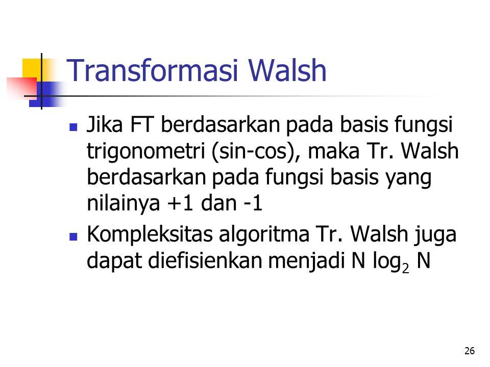 26 Transformasi Walsh Jika FT berdasarkan pada basis fungsi trigonometri (sin-cos), maka Tr. Walsh berdasarkan pada fungsi basis yang nilainya +1 dan