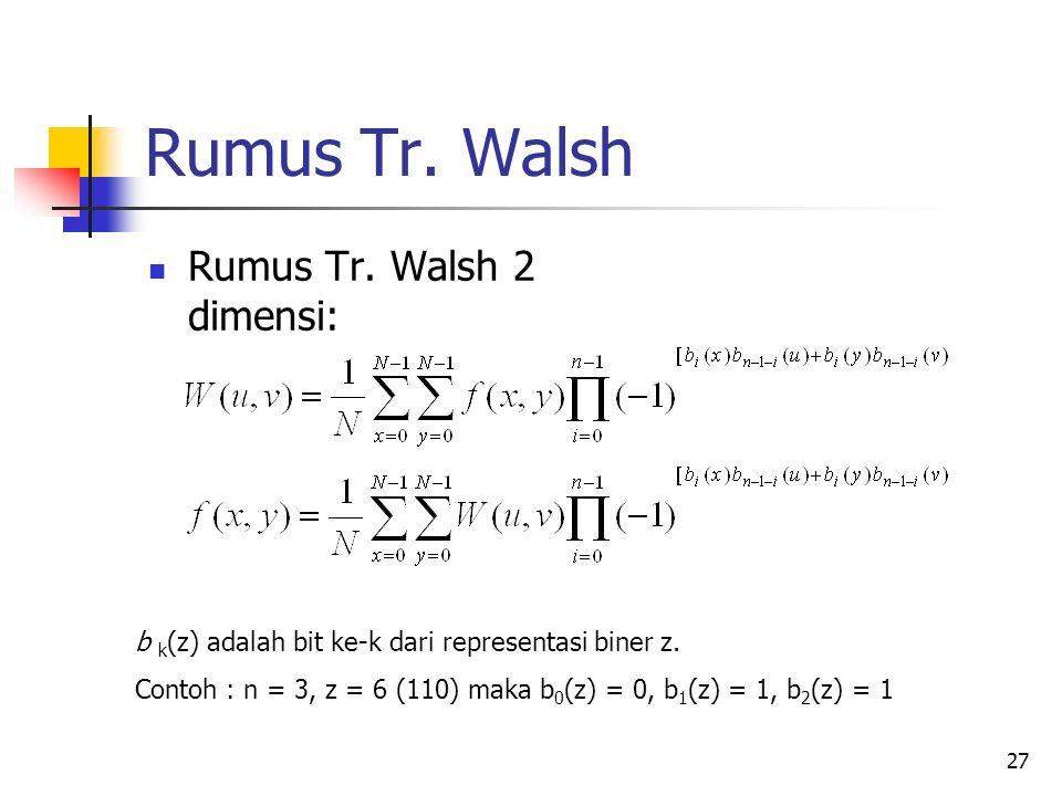 27 Rumus Tr. Walsh Rumus Tr. Walsh 2 dimensi: b k (z) adalah bit ke-k dari representasi biner z. Contoh : n = 3, z = 6 (110) maka b 0 (z) = 0, b 1 (z)