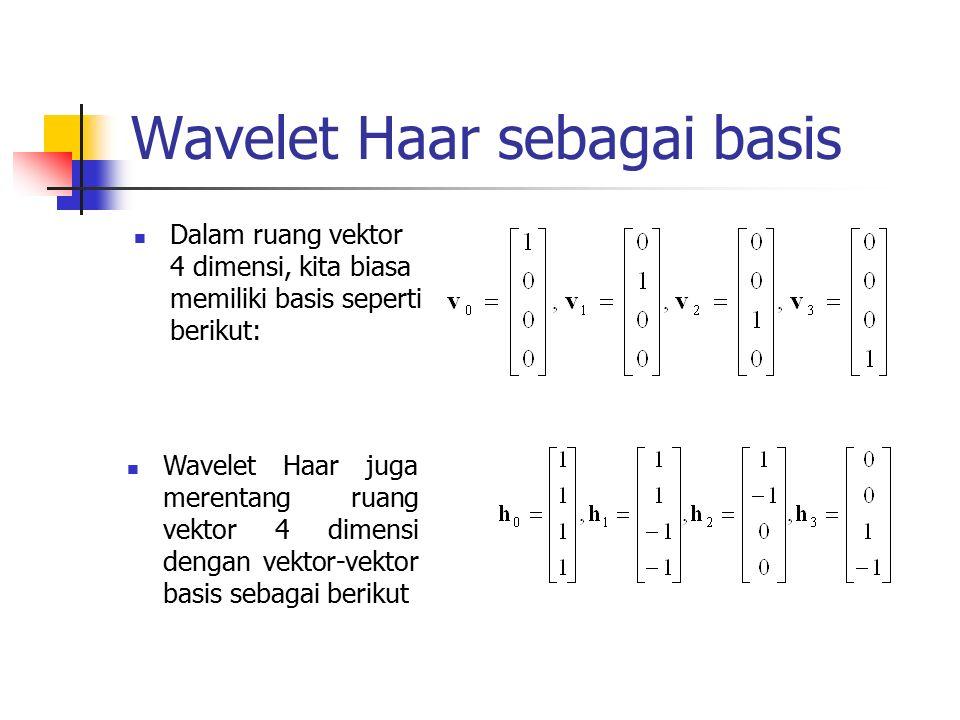 Wavelet Haar sebagai basis Dalam ruang vektor 4 dimensi, kita biasa memiliki basis seperti berikut: Wavelet Haar juga merentang ruang vektor 4 dimensi dengan vektor-vektor basis sebagai berikut