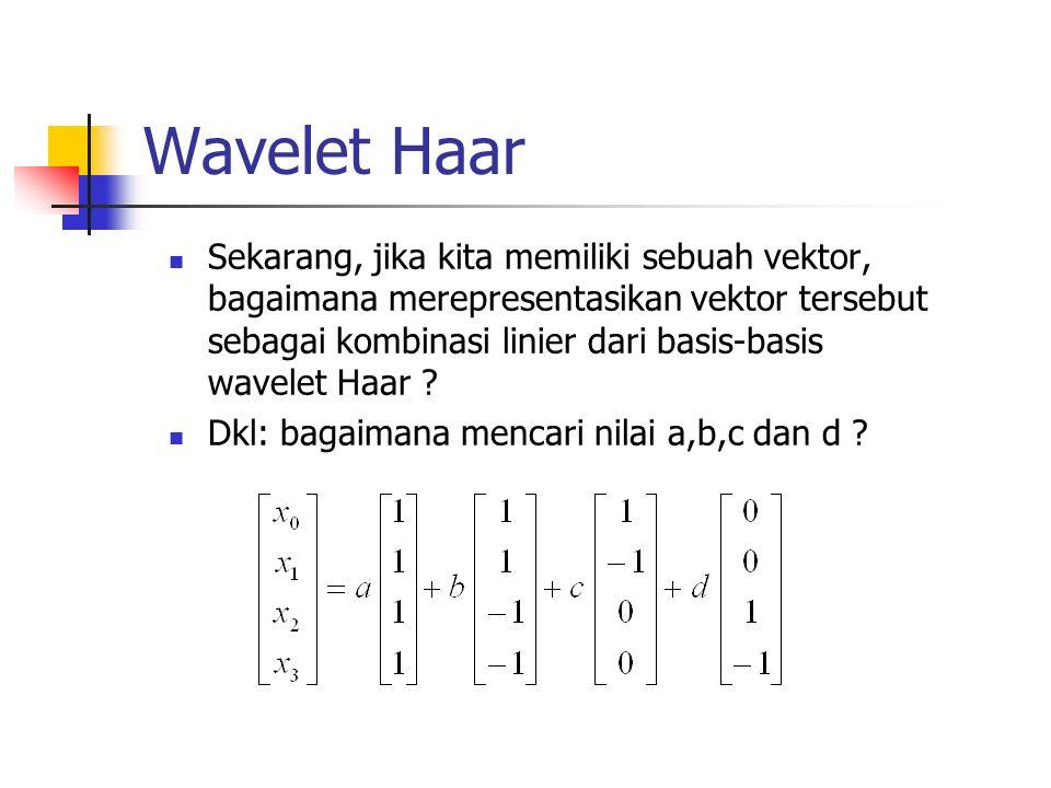 Wavelet Haar Sekarang, jika kita memiliki sebuah vektor, bagaimana merepresentasikan vektor tersebut sebagai kombinasi linier dari basis-basis wavelet Haar .