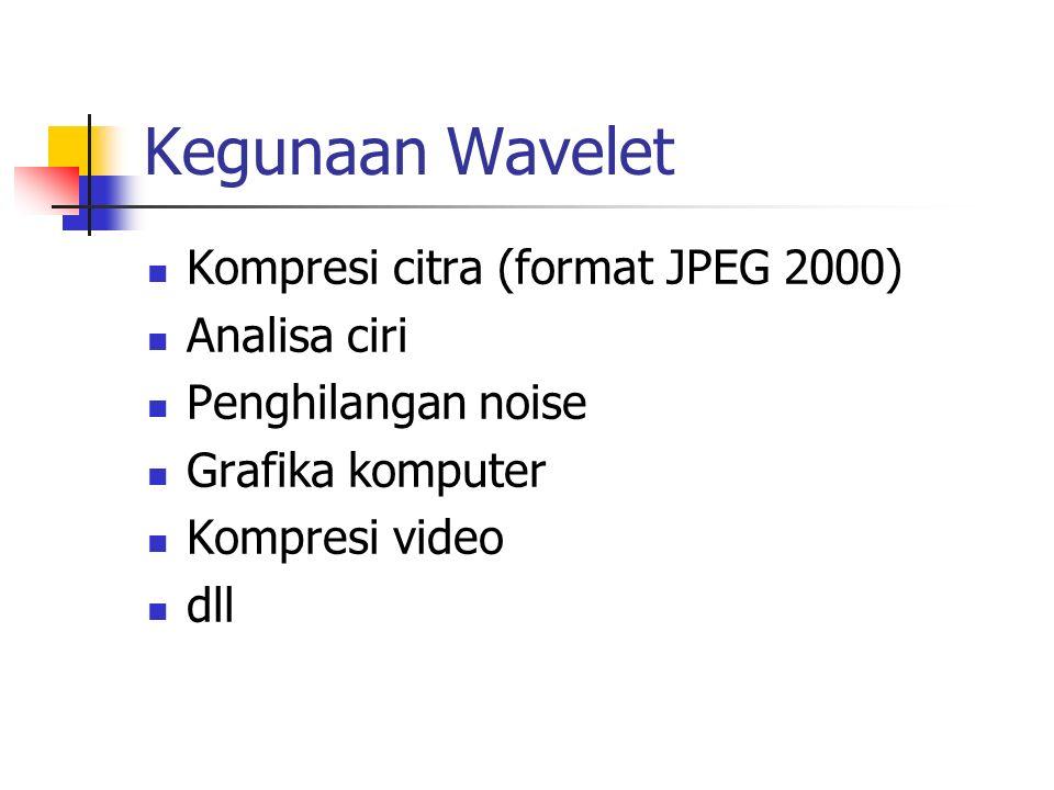 Kegunaan Wavelet Kompresi citra (format JPEG 2000) Analisa ciri Penghilangan noise Grafika komputer Kompresi video dll