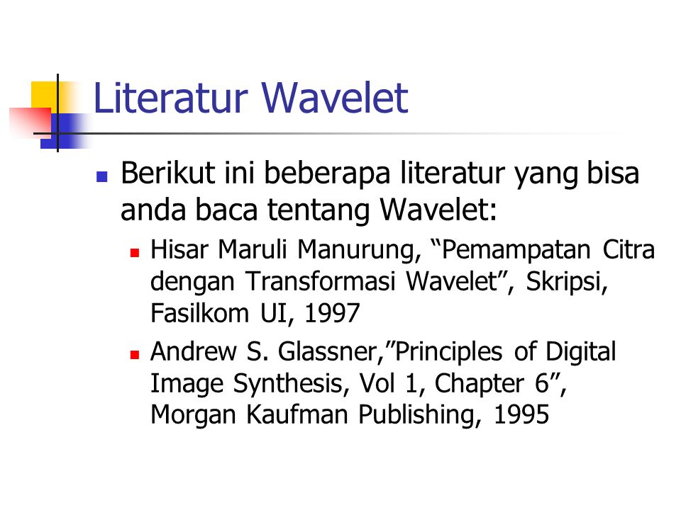 Literatur Wavelet Berikut ini beberapa literatur yang bisa anda baca tentang Wavelet: Hisar Maruli Manurung, Pemampatan Citra dengan Transformasi Wavelet , Skripsi, Fasilkom UI, 1997 Andrew S.