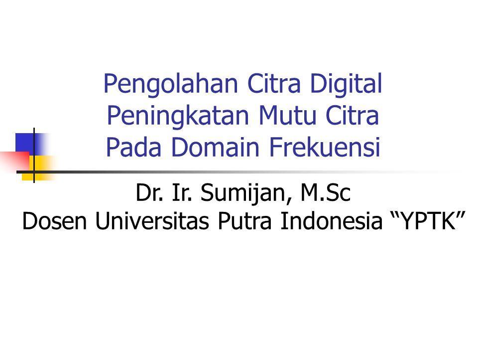 """Pengolahan Citra Digital Peningkatan Mutu Citra Pada Domain Frekuensi Dr. Ir. Sumijan, M.Sc Dosen Universitas Putra Indonesia """"YPTK"""""""