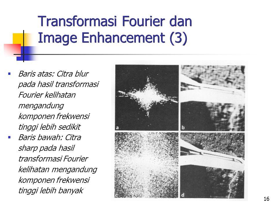 16 Transformasi Fourier dan Image Enhancement (3)  Baris atas: Citra blur pada hasil transformasi Fourier kelihatan mengandung komponen frekwensi tin