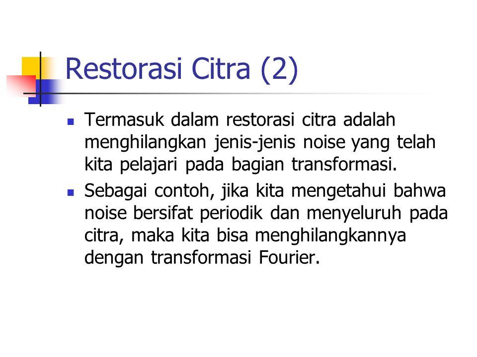 Restorasi Citra (2) Termasuk dalam restorasi citra adalah menghilangkan jenis-jenis noise yang telah kita pelajari pada bagian transformasi. Sebagai c
