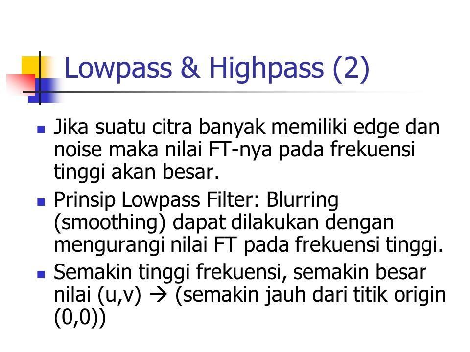 Lowpass & Highpass (2) Jika suatu citra banyak memiliki edge dan noise maka nilai FT-nya pada frekuensi tinggi akan besar. Prinsip Lowpass Filter: Blu