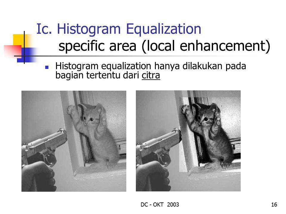 DC - OKT 200316 Ic. Histogram Equalization specific area (local enhancement) Histogram equalization hanya dilakukan pada bagian tertentu dari citra