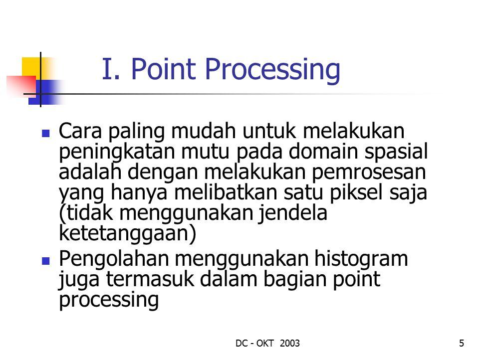 DC - OKT 20035 I. Point Processing Cara paling mudah untuk melakukan peningkatan mutu pada domain spasial adalah dengan melakukan pemrosesan yang hany