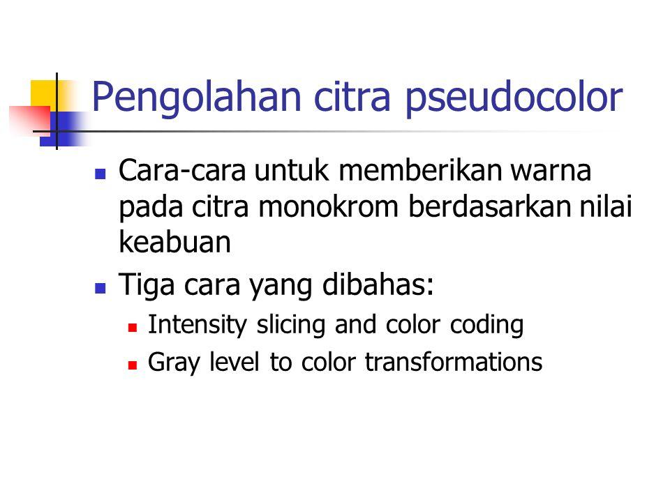 Pengolahan citra pseudocolor Cara-cara untuk memberikan warna pada citra monokrom berdasarkan nilai keabuan Tiga cara yang dibahas: Intensity slicing