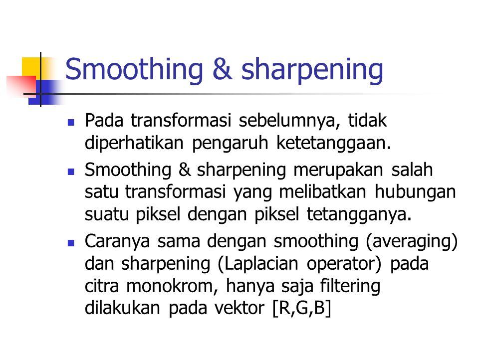 Smoothing & sharpening Pada transformasi sebelumnya, tidak diperhatikan pengaruh ketetanggaan. Smoothing & sharpening merupakan salah satu transformas