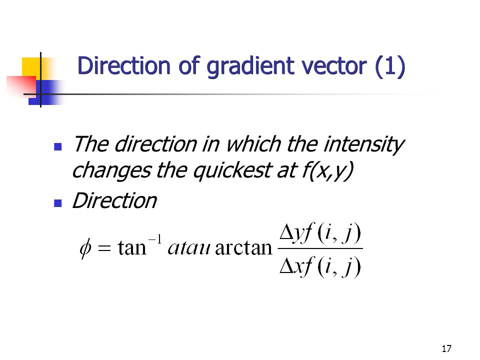 17 Direction of gradient vector (1) The direction in which the intensity changes the quickest at f(x,y) Direction