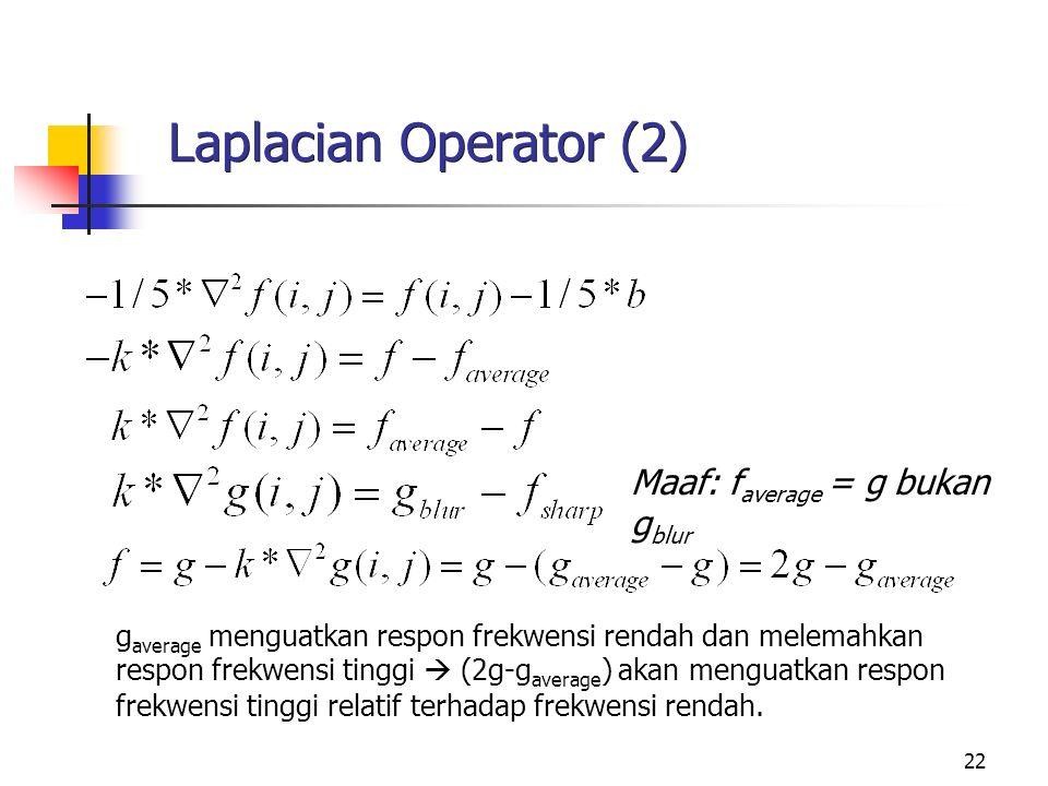 22 Laplacian Operator (2) g average menguatkan respon frekwensi rendah dan melemahkan respon frekwensi tinggi  (2g-g average ) akan menguatkan respon frekwensi tinggi relatif terhadap frekwensi rendah.