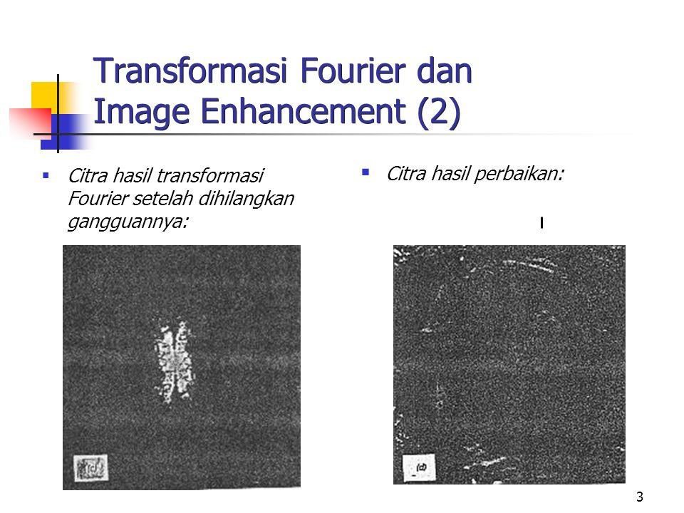 4 Transformasi Fourier dan Image Enhancement (3)  Baris atas: Citra blur pada hasil transformasi Fourier kelihatan mengandung komponen frekwensi tinggi lebih sedikit  Baris bawah: Citra sharp pada hasil transformasi Fourier kelihatan mengandung komponen frekwensi tinggi lebih banyak