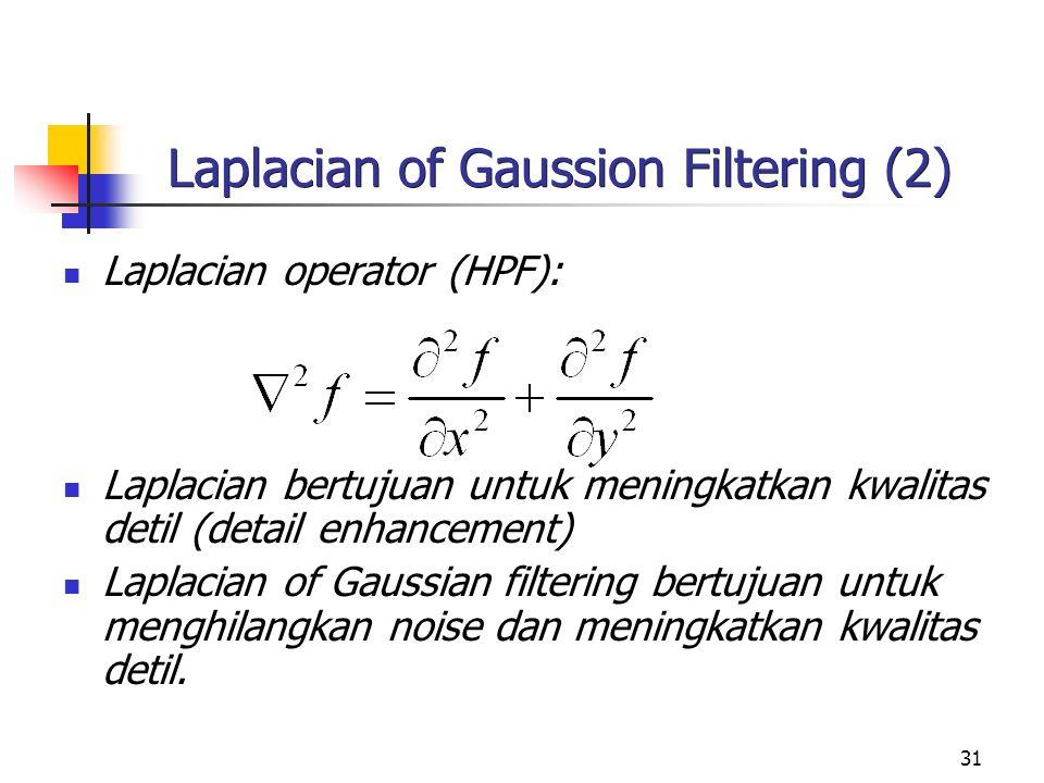 31 Laplacian of Gaussion Filtering (2) Laplacian operator (HPF): Laplacian bertujuan untuk meningkatkan kwalitas detil (detail enhancement) Laplacian of Gaussian filtering bertujuan untuk menghilangkan noise dan meningkatkan kwalitas detil.