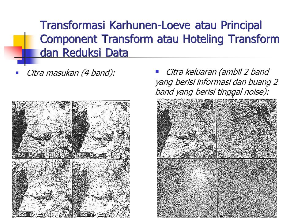 8 Steps in Karhunen-Loeve Transform Create data matrix Compute covariance matrix Compute eigen values Compute eigen vectors Transform original images with principal component transform matrix Transformed data matrix