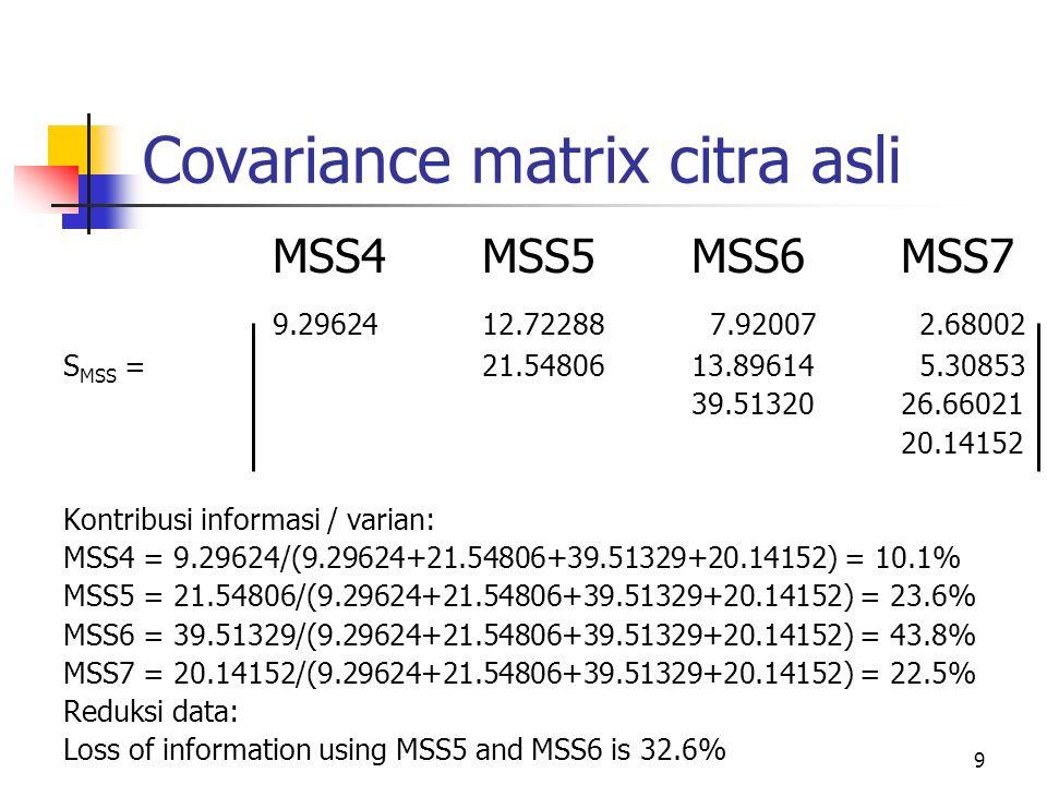 9 Covariance matrix citra asli MSS4MSS5MSS6MSS7 9.2962412.72288 7.92007 2.68002 S MSS =21.5480613.89614 5.30853 39.5132026.66021 20.14152 Kontribusi informasi / varian: MSS4 = 9.29624/(9.29624+21.54806+39.51329+20.14152) = 10.1% MSS5 = 21.54806/(9.29624+21.54806+39.51329+20.14152) = 23.6% MSS6 = 39.51329/(9.29624+21.54806+39.51329+20.14152) = 43.8% MSS7 = 20.14152/(9.29624+21.54806+39.51329+20.14152) = 22.5% Reduksi data: Loss of information using MSS5 and MSS6 is 32.6%
