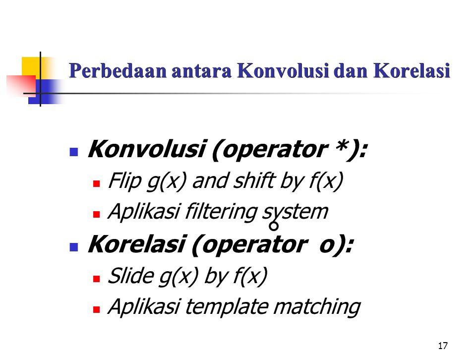 17 Perbedaan antara Konvolusi dan Korelasi Konvolusi (operator *): Flip g(x) and shift by f(x) Aplikasi filtering system Korelasi (operator o): Slide