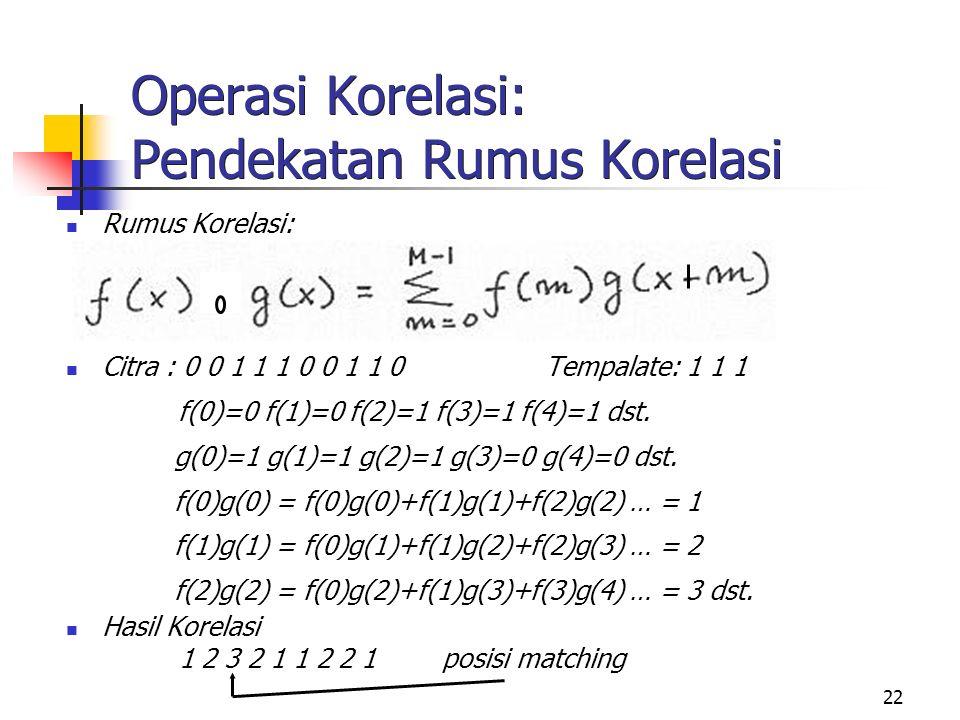 22 Operasi Korelasi: Pendekatan Rumus Korelasi Rumus Korelasi: Citra : 0 0 1 1 1 0 0 1 1 0 Tempalate: 1 1 1 f(0)=0 f(1)=0 f(2)=1 f(3)=1 f(4)=1 dst. g(