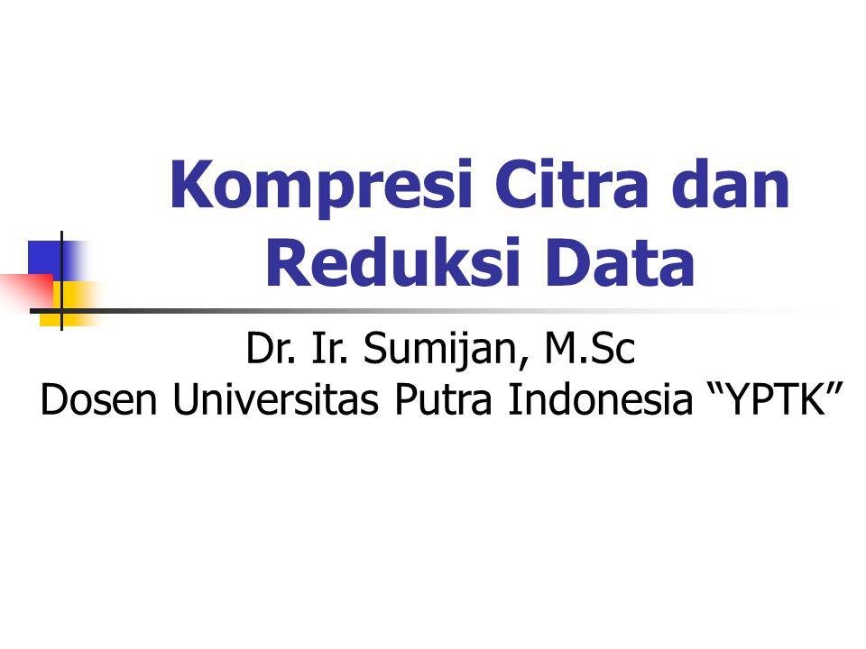 Kompresi Citra dan Reduksi Data Dr. Ir. Sumijan, M.Sc Dosen Universitas Putra Indonesia YPTK