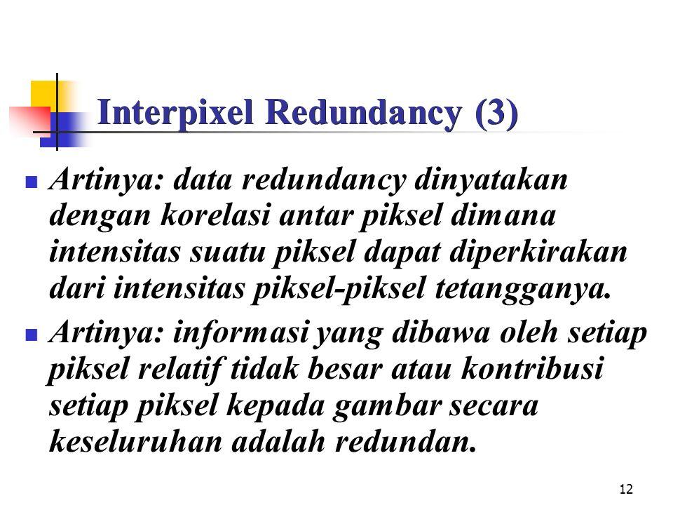12 Interpixel Redundancy (3) Artinya: data redundancy dinyatakan dengan korelasi antar piksel dimana intensitas suatu piksel dapat diperkirakan dari intensitas piksel-piksel tetangganya.
