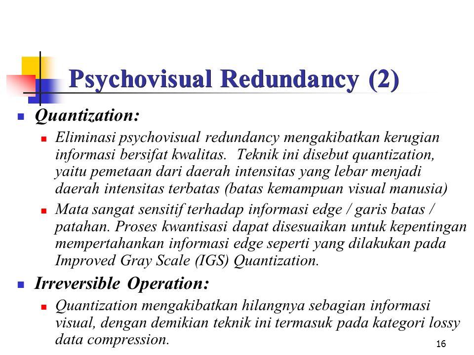 16 Psychovisual Redundancy (2) Quantization: Eliminasi psychovisual redundancy mengakibatkan kerugian informasi bersifat kwalitas. Teknik ini disebut