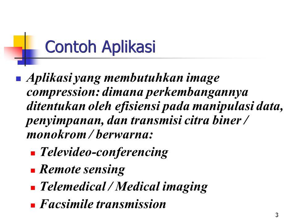 3 Contoh Aplikasi Aplikasi yang membutuhkan image compression: dimana perkembangannya ditentukan oleh efisiensi pada manipulasi data, penyimpanan, dan transmisi citra biner / monokrom / berwarna: Televideo-conferencing Remote sensing Telemedical / Medical imaging Facsimile transmission