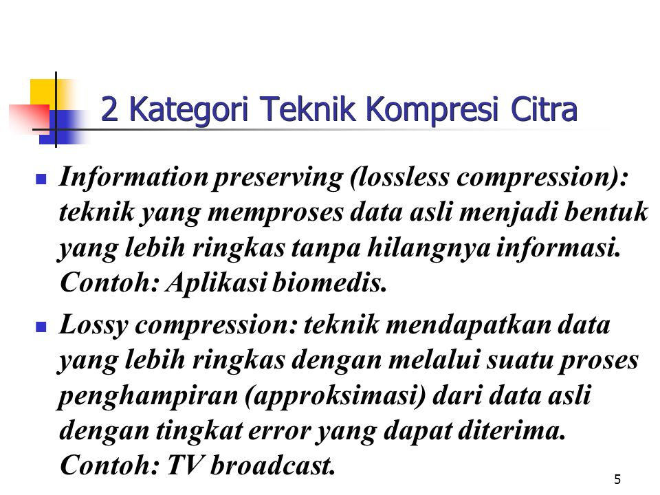 5 2 Kategori Teknik Kompresi Citra Information preserving (lossless compression): teknik yang memproses data asli menjadi bentuk yang lebih ringkas tanpa hilangnya informasi.