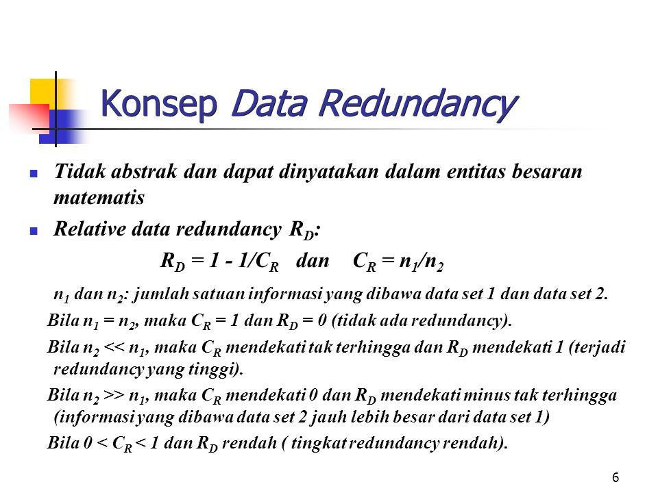 6 Konsep Data Redundancy Tidak abstrak dan dapat dinyatakan dalam entitas besaran matematis Relative data redundancy R D : R D = 1 - 1/C R dan C R = n 1 /n 2 n 1 dan n 2 : jumlah satuan informasi yang dibawa data set 1 dan data set 2.