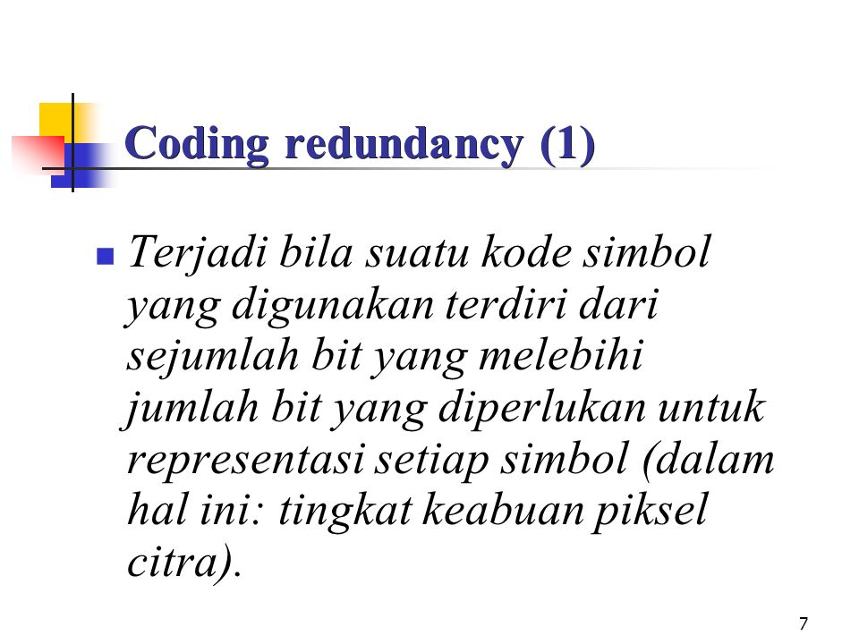 7 Coding redundancy (1) Terjadi bila suatu kode simbol yang digunakan terdiri dari sejumlah bit yang melebihi jumlah bit yang diperlukan untuk represe