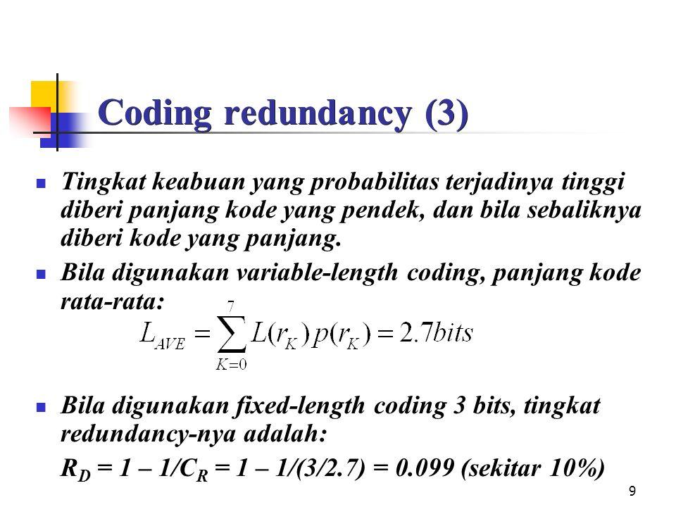 9 Coding redundancy (3) Tingkat keabuan yang probabilitas terjadinya tinggi diberi panjang kode yang pendek, dan bila sebaliknya diberi kode yang panjang.