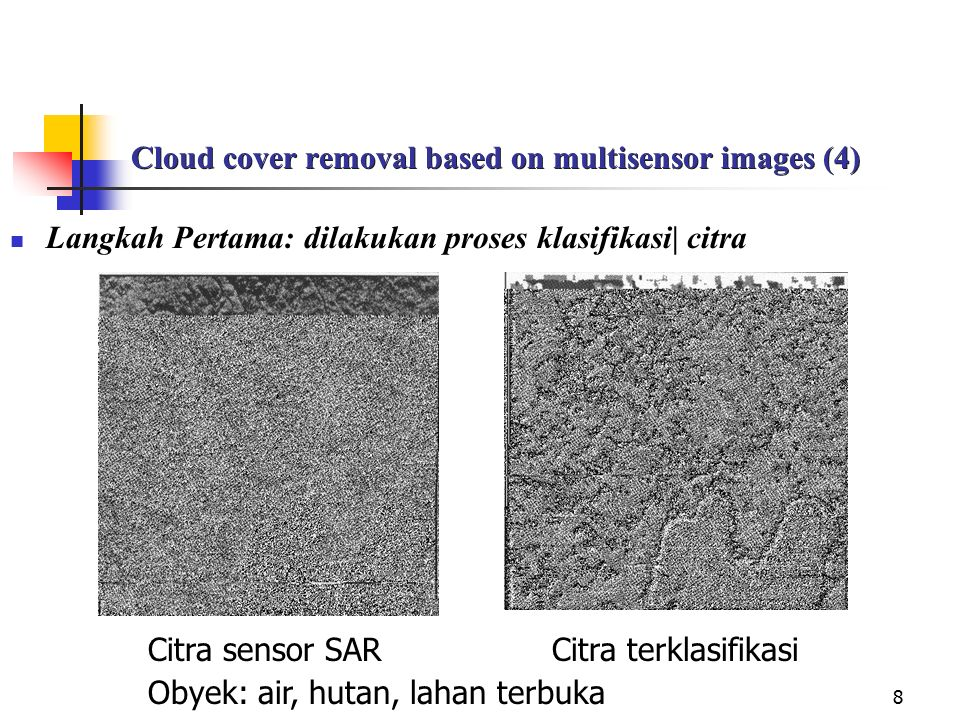 8 Cloud cover removal based on multisensor images (4) Langkah Pertama: dilakukan proses klasifikasi| citra Citra sensor SAR Citra terklasifikasi Obyek: air, hutan, lahan terbuka